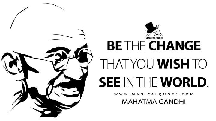 Be the change that you wish to see in the world. - Mahatma Gandhi Quotes