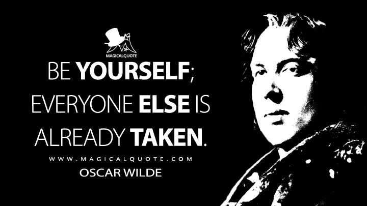 Be yourself; everyone else is already taken. - Oscar Wilde Quotes