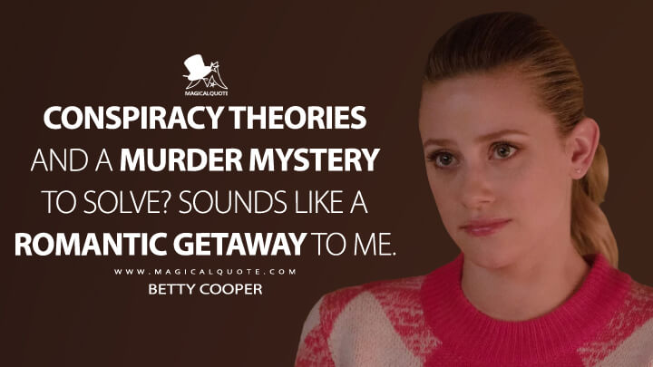 Conspiracy theories and a murder mystery to solve? Sounds like a romantic getaway to me. - Betty Cooper (Riverdale Quotes)