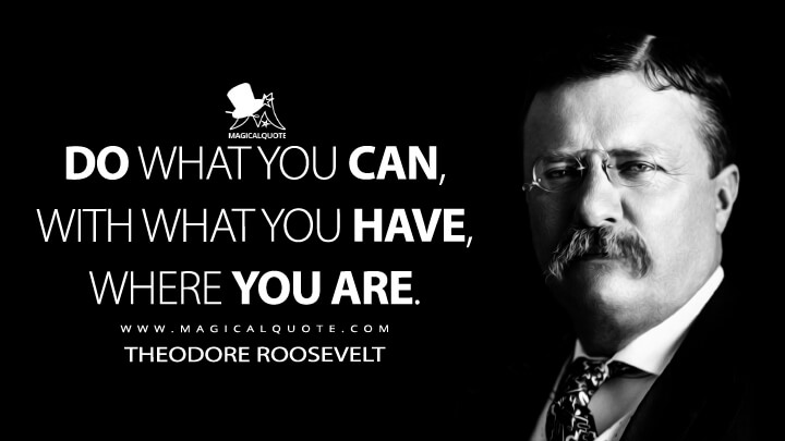 Do what you can, with what you have, where you are. - Theodore Roosevelt Quotes