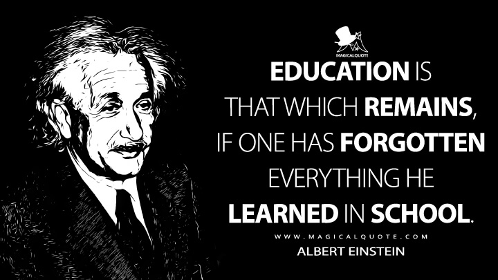 Education is that which remains, if one has forgotten everything he learned in school. - Albert Einstein Quotes