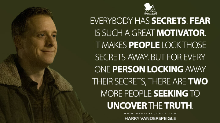 Everybody has secrets. Fear is such a great motivator. It makes people lock those secrets away. But for every one person locking away their secrets, there are two more people seeking to uncover the truth. - Harry Vanderspeigle (Resident Alien Quotes)