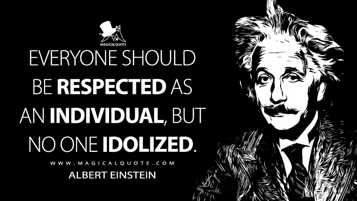 Everyone should be respected as an individual, but no one idolized. - Albert Einstein Quotes