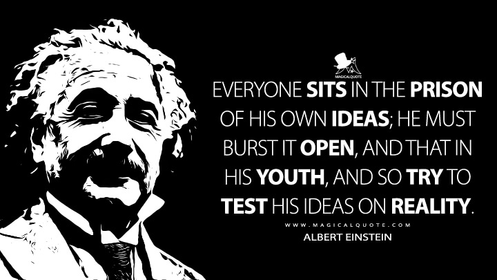 Everyone sits in the prison of his own ideas; he must burst it open, and that in his youth, and so try to test his ideas on reality. - Albert Einstein Quotes