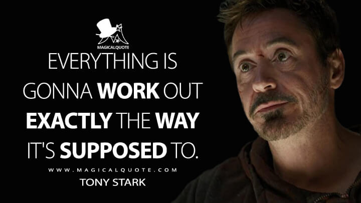 Everything is gonna work out exactly the way it's supposed to. - Tony Stark (Avengers: Endgame Quotes)