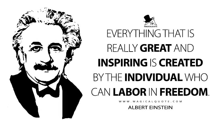 Everything that is really great and inspiring is created by the individual who can labor in freedom. - Albert Einstein Quotes