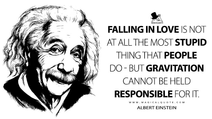 Falling in love is not at all the most stupid thing that people do - but gravitation cannot be held responsible for it. - Albert Einstein Quotes