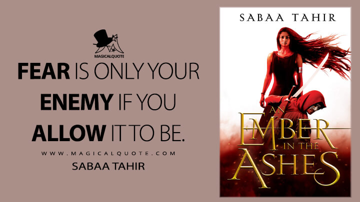 Fear is only your enemy if you allow it to be. - Sabaa Tahir (An Ember in the Ashes Quotes)