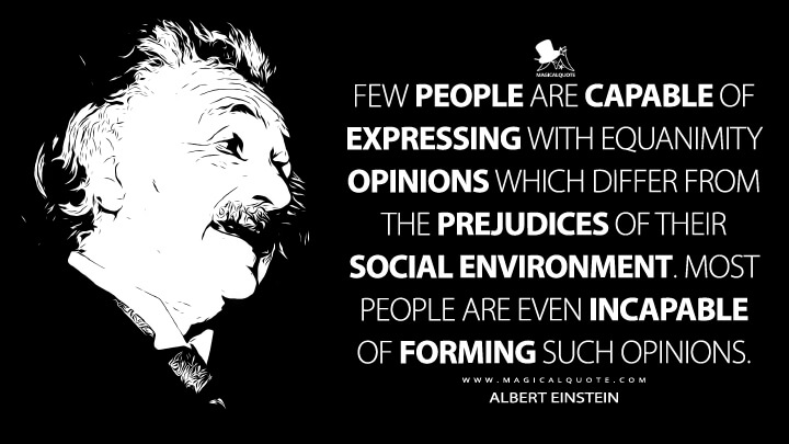 Few people are capable of expressing with equanimity opinions which differ from the prejudices of their social environment. Most people are even incapable of forming such opinions. - Albert Einstein Quotes