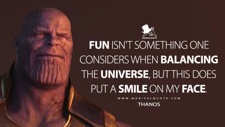 Fun isn't something one considers when balancing the universe, but this does put a smile on my face. - Thanos (Avengers: Infinity War Quotes)