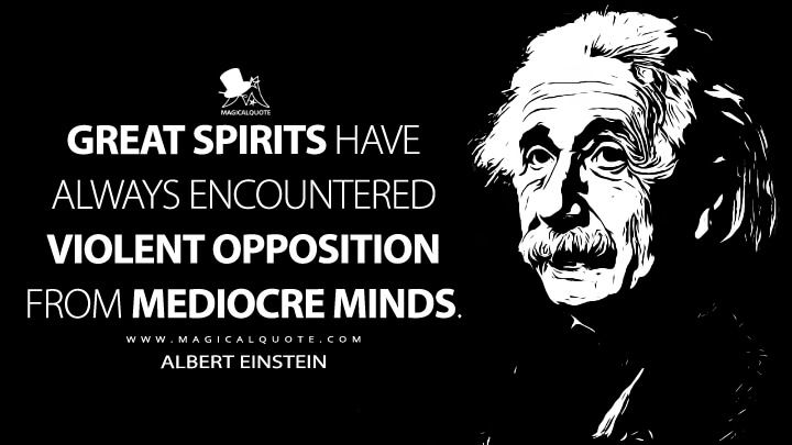 Great spirits have always encountered violent opposition from mediocre minds. - Albert Einstein Quotes