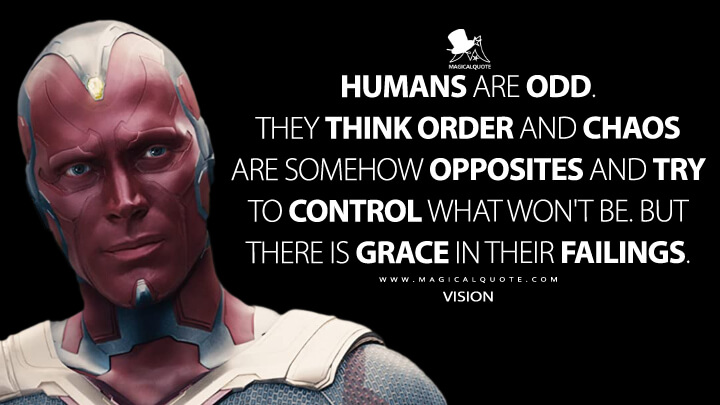 Humans are odd. They think order and chaos are somehow opposites and try to control what won't be. But there is grace in their failings. - Vision (Avengers: Age of Ultron Quotes)