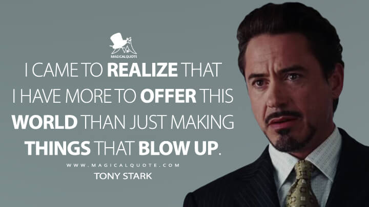 I came to realize that I have more to offer this world than just making things that blow up. - Tony Stark (Iron Man Quotes)