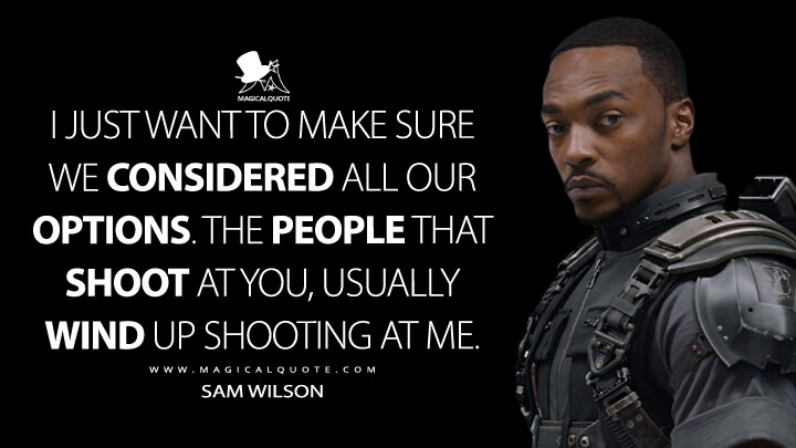 I just want to make sure we considered all our options. The people that shoot at you, usually wind up shooting at me. - Sam Wilson (Captain America: Civil War Quotes)