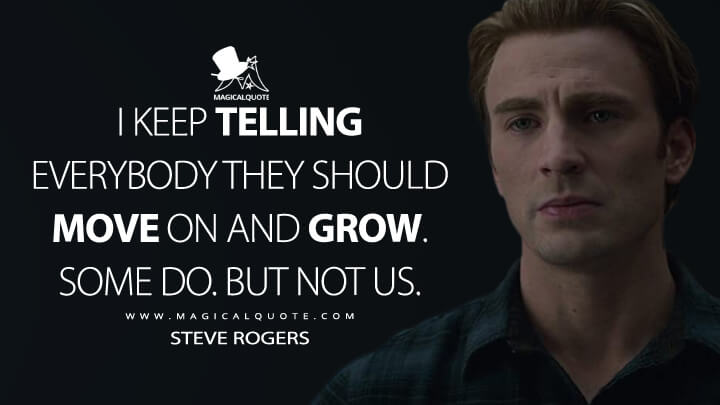 I keep telling everybody they should move on and grow. Some do. But not us. - Steve Rogers (Avengers: Endgame Quotes)