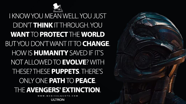 I know you mean well. You just didn't think it through. You want to protect the world but you don't want it to change. How is humanity saved if it's not allowed to evolve? With these? These puppets. There's only one path to peace. The Avengers' extinction. - Ultron (Avengers: Age of Ultron Quotes)