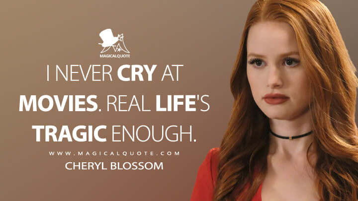 I never cry at movies. Real life's tragic enough. - Cheryl Blossom (Riverdale Quotes)