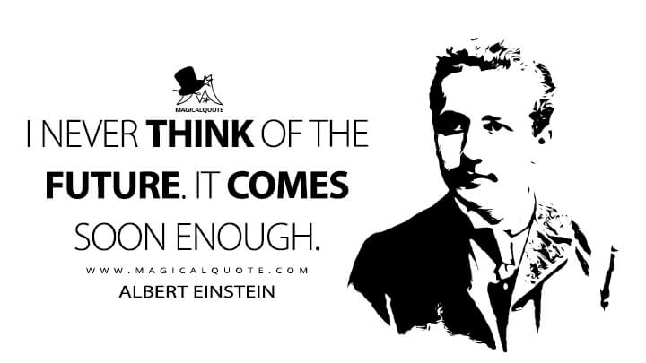 I never think of the future. It comes soon enough. - Albert Einstein Quotes