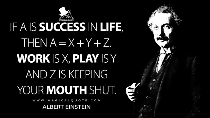 If A is success in life, then A = x + y + z. Work is x, play is y and z is keeping your mouth shut. - Albert Einstein Quotes