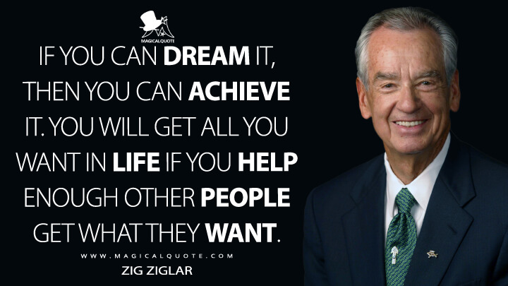 If you can dream it, then you can achieve it. You will get all you want in life if you help enough other people get what they want. - Zig Ziglar Quotes