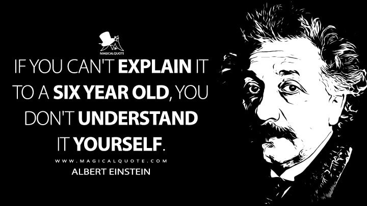 If you can't explain it to a six year old, you don't understand it yourself. - Albert Einstein Quotes