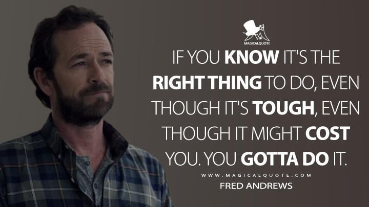 If you know it's the right thing to do, even though it's tough, even though it might cost you. You gotta do it. - Fred Andrews (Riverdale Quotes)