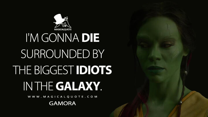 I'm gonna die surrounded by the biggest idiots in the galaxy. - Gamora (Guardians of the Galaxy Quotes)