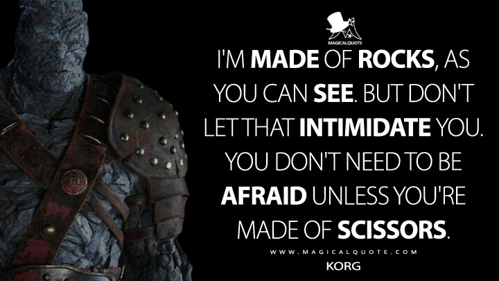 I'm made of rocks, as you can see. But don't let that intimidate you. You don't need to be afraid unless you're made of scissors. - Korg (Thor: Ragnarok Quotes)