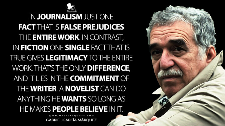 In journalism just one fact that is false prejudices the entire work. In contrast, in fiction one single fact that is true gives legitimacy to the entire work. That's the only difference, and it lies in the commitment of the writer. A novelist can do anything he wants so long as he makes people believe in it. - Gabriel García Márquez Quotes