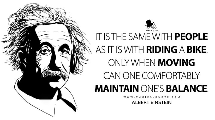 It is the same with people as it is with riding a bike. Only when moving can one comfortably maintain one's balance. - Albert Einstein Quotes