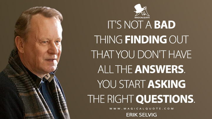 It's not a bad thing finding out that you don't have all the answers. You start asking the right questions. - Erik Selvig (Thor Quotes)