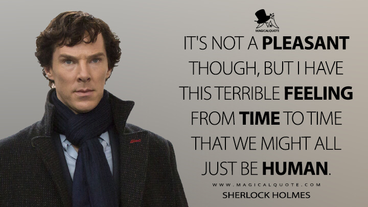 It's not a pleasant though, but I have this terrible feeling from time to time that we might all just be human. - Sherlock Holmes (Sherlock Quotes)