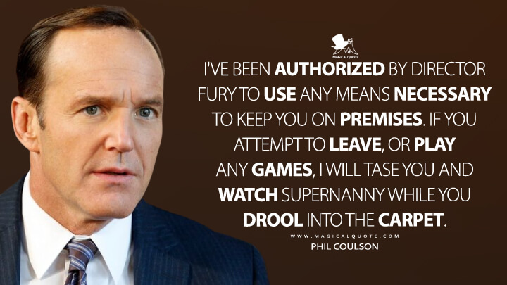I've been authorized by director Fury to use any means necessary to keep you on premises. If you attempt to leave, or play any games, I will tase you and watch Supernanny while you drool into the carpet. - Phil Coulson (Iron Man 2 Quotes)