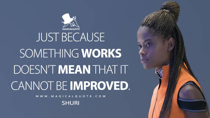 Just because something works doesn't mean that it cannot be improved. - Shuri (Black Panther Quotes)