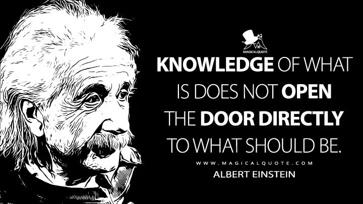 Knowledge of what is does not open the door directly to what should be. - Albert Einstein Quotes