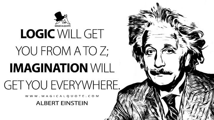 Logic will get you from A to Z; imagination will get you everywhere. - Albert Einstein Quotes