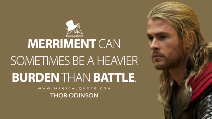 Merriment can sometimes be a heavier burden than battle. - Thor Odinson (Thor: The Dark World Quotes)