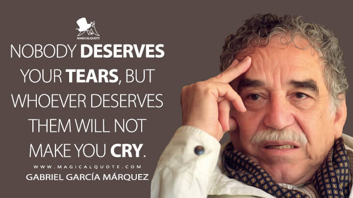 Nobody deserves your tears, but whoever deserves them will not make you cry. - Gabriel García Márquez Quotes