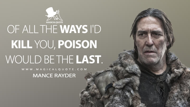Of all the ways I'd kill you, poison would be the last. - Mance Rayder (Game of Thrones Quotes)