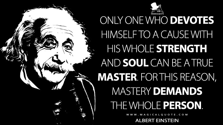 Only one who devotes himself to a cause with his whole strength and soul can be a true master. For this reason, mastery demands the whole person. - Albert Einstein Quotes