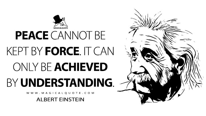 Peace cannot be kept by force. It can only be achieved by understanding. - Albert Einstein Quotes