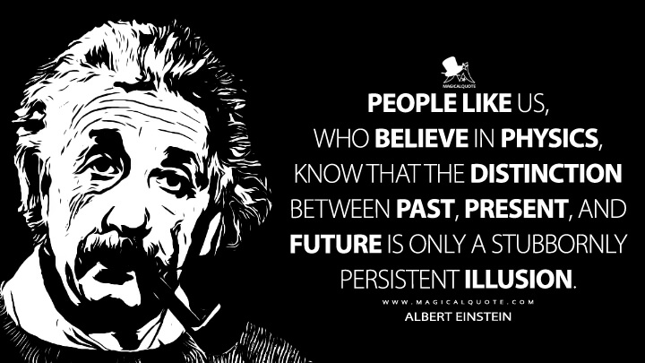 People like us, who believe in physics, know that the distinction between past, present, and future is only a stubbornly persistent illusion. - Albert Einstein Quotes