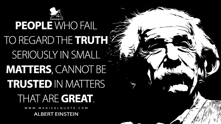 People who fail to regard the truth seriously in small matters, cannot be trusted in matters that are great. - Albert Einstein Quotes