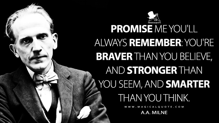 Promise me you'll always remember: You're braver than you believe, and stronger than you seem, and smarter than you think. - A.A. Milne Quotes