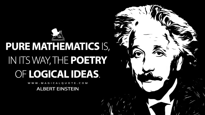 Pure mathematics is, in its way, the poetry of logical ideas. - Albert Einstein Quotes