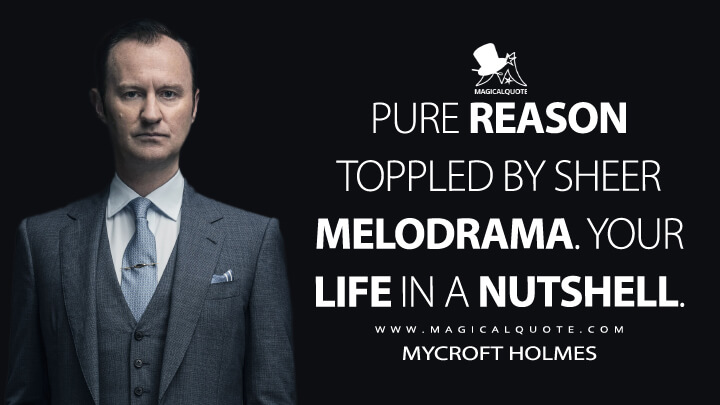 Pure reason toppled by sheer melodrama. Your life in a nutshell. - Mycroft Holmes (Sherlock Quotes)