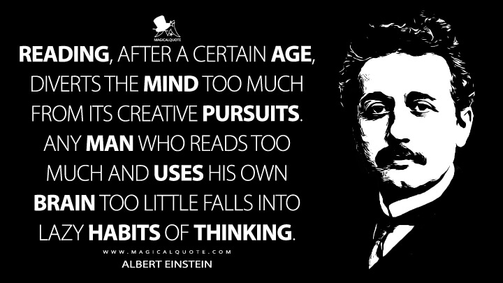 Reading, after a certain age, diverts the mind too much from its creative pursuits. Any man who reads too much and uses his own brain too little falls into lazy habits of thinking. - Albert Einstein Quotes