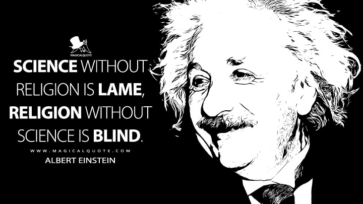 Science without religion is lame, religion without science is blind. - Albert Einstein Quotes