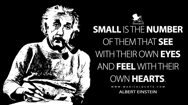 Small is the number of them that see with their own eyes and feel with their own hearts. - Albert Einstein Quotes