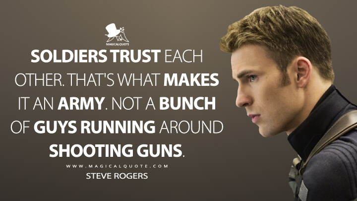Soldiers trust each other. That's what makes it an army. Not a bunch of guys running around shooting guns. - Steve Rogers (Captain America: The Winter Soldier Quotes)